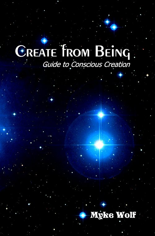 Create From Being: Guide to Conscious Creation, by Myke Wolf